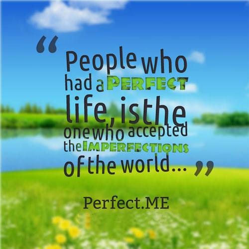 Những người mà có cuộc sống hoàn hảo là người biết chấp nhận những điều không hoàn hảo trong cuộc sống.