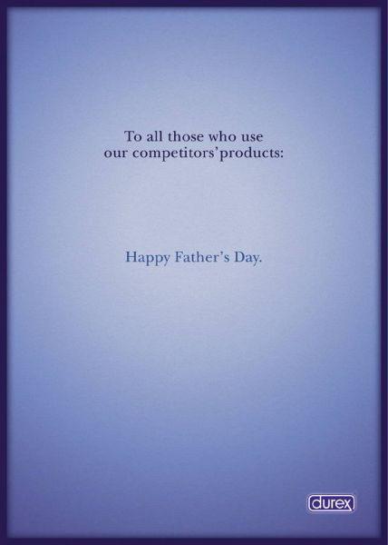 Nhãn hiệu bao cao su Durex, vốn trứ danh với đặc sản quảng cáo in sáng tạo, không chỉ đá xéo một mà tất cả đối thủ với thông điệp: Gửi tới mọi chàng trai dùng sản phẩm của các đối thủ chúng tôi: Chúc mừng ngày của bố. Ảnh: Durex.
